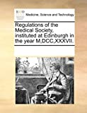 Regulations of the Medical Society, Instituted at Edinburgh in the Year M,Dcc,Xxxvii, See Notes Multiple Contributors, 1170046444