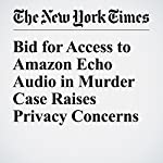 Bid for Access to Amazon Echo Audio in Murder Case Raises Privacy Concerns | Christopher Mele