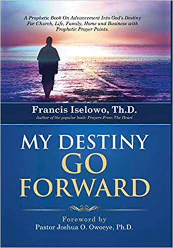My Destiny Go Forward: A Prophetic Book on Advancement Into God's Destiny for Church, Life, Family, Home and Business with Prophetic Prayer P