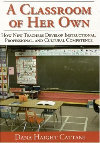 A Classroom of Her Own: How New Teachers Develop Instructional, Professional, and Cultural Competence by Dana Haight Cattani (2002-06-13)