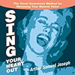 Sing Your Heart Out: The Vocal Awareness Method for Releasing Your Natural Voice | Arthur Samuel Joseph