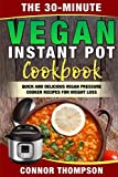 The 30-Minute Vegan Instant Pot Cookbook: Quick and Delicious Vegan Pressure Cooker Recipes for Weight Loss