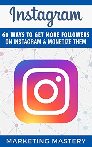 Instagram: 60 Ways To Get More Followers On Instagram & Monetize Them (Instagram,Twitter,LinkedIn,YouTube,Social Media Marketing,Snapchat,Facebook Book 2) (Tips To Get More Followers On Instagram)