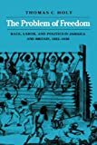 Front cover for the book The Problem of Freedom: Race, Labor, and Politics in Jamaica and Britain, 1832-1938 by Thomas C. Holt