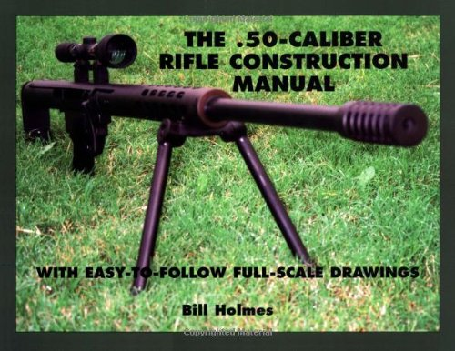 The .50-caliber Rifle Construction Manual: With Easy-to-Follow Full-Scale Drawings