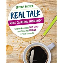 Real Talk About Classroom Management: 50 Best Practices That Work and Show You Believe in Your Students (Corwin Teaching Essentials)