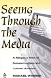 Seeing Through the Media : A Religious View of Communications and Cultural Analysis, Warren, Michael, 1563382113