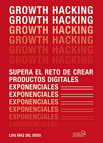 Growth Hacking: Supera el reto de crear productos digitales exponenciales (Social Media) por Luis Díaz del Dedo