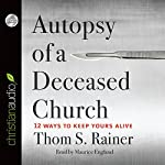 Autopsy of a Deceased Church: 12 Ways to Keep Yours Alive | Thom S. Rainer