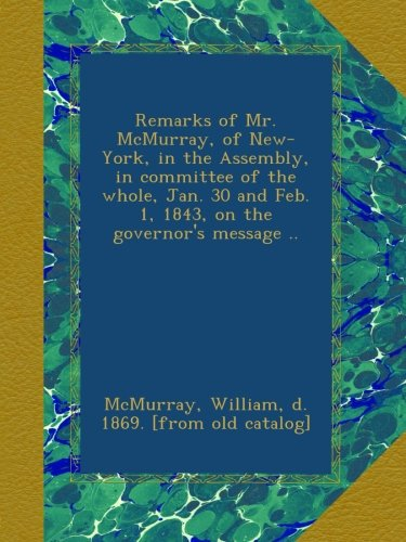 Remarks of Mr. McMurray, of New-York, in the Assembly, in committee of the whole, Jan. 30 and Feb. 1, 1843, on the governor's message .. pdf epub