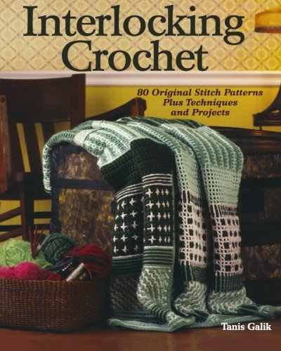 Interlocking Crochet: 80 Original Stitch Patterns Plus Techniques and Projects