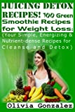 Juicing Detox Recipes! 100 Green Smoothie Recipes for Weight Loss: (Your Simple, Energizing & Nutrient-dense Recipes for Cleanse and Detox)
