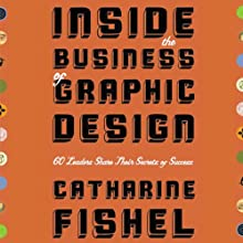 Inside the Business of Graphic Design: 60 Leaders Share Their Secrets of Success Audiobook by Catharine Fishel Narrated by Martin Moran