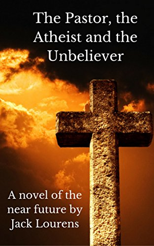 Book: The Pastor, The Atheist and the Unbeliever by Jack Lourens