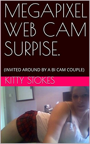 MEGAPIXEL WEB CAM SURPISE.: (INVITED AROUND BY A BI CAM COUPLE) (KITTY STOKES HOT NIGHTS Book - Kitty Short Hot