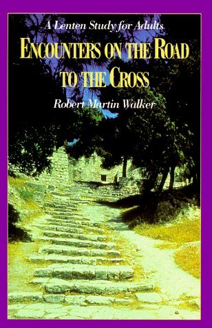Encounters on the Road to the Cross: A Lenten Study for Adults by Robert Martin Walker - Cross Gates Mall