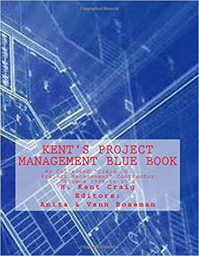 Kent's Project Management Blue Book: My Collected 'Craig On . . . Project Management' Contractor Columns 1998-to-2012