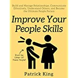Improve Your People Skills: Build and Manage Relationships, Communicate Effectively, Understand Others, and Become the Ultimate People Person