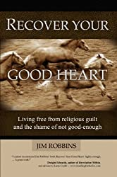 RECOVER YOUR GOOD HEART - Living Free From Religious Guilt and the Shame of Not Good-Enough