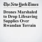 Drones Marshaled to Drop Lifesaving Supplies Over Rwandan Terrain | John Markoff