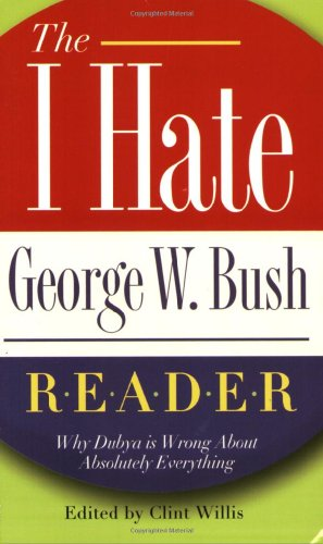"The I Hate George W. Bush Reader: Why Dubya Is Wrong About Absolutely Everything (The """"I Hate"""" Series)"