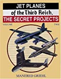 Jet Planes of the Third Reich Vol. 2 : The Secret Projects, Griehl, Manfred, 0914144375