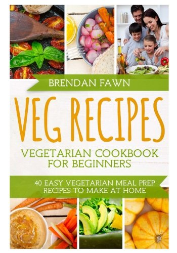Veg Recipes: Vegetarian Cookbook for Beginners: 40 Easy Vegetarian Meal Prep Recipes to Make at Home by Brendan Fawn