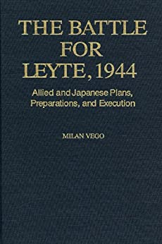 The Battle for Leyte, 1944: Allied and Japanese Plans, Preparations, and Execution by [Vego, Milan]