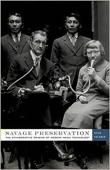 Savage Preservation: The Ethnographic Origins of Modern Media Technology