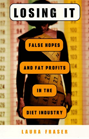 Losing It: False Hopes and Fat Profits in the Diet Industry
