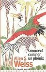 Comment cuisiner un phénix : Essai sur l'imaginaire gastronomique par Allen S. Weiss