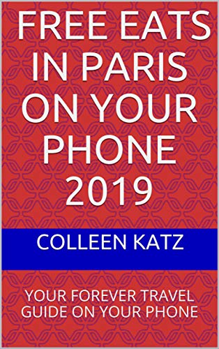 Free Eats In Paris ON YOUR PHONe 2019: YOUR FOREVER TRAVEL GUIDE ON YOUR PHONE
