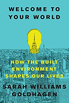 Welcome to Your World: How the Built Environment Shapes Our Lives by [Goldhagen, Sarah Williams]