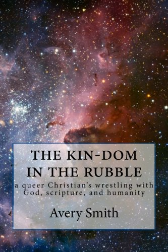the kin-dom in the rubble: a queer person's wrestling with God, scripture, and humanity