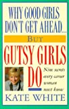 Why Good Girls Don't Get Ahead... But Gutsy Girls Do: Nine Secrets Every Career Woman Must Know