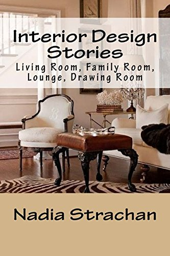 Interior Design Stories: Living Room, Family Room, Lounge, Drawing Room (Volume 3)