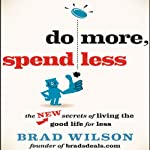 Do More, Spend Less: The New Secrets of Living the Good Life for Less | Brad Wilson