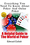 Everything You Need to Know about Poker and Online Poker, Edward Colfelt, 1468100963