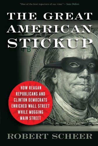 The Great American Stickup: How Reagan Republicans and Clinton Democrats Enriched Wall Street While Mugging Main Street (Of Bank America Ohio Dayton)
