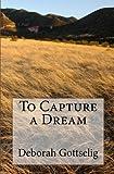 To Capture a Dream, Deborah Gottselig, 1453710191