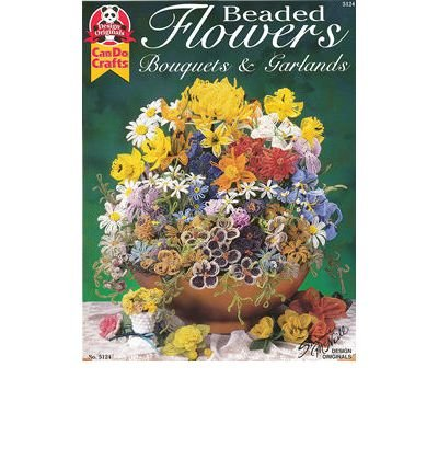Read Online [ [ [ Beaded Flowers: Bouquets and Garlands - IPS [ BEADED FLOWERS: BOUQUETS AND GARLANDS - IPS ] By McNeill, Suzanne ( Author )Jan-01-2001 Paperback PDF