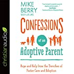 Confessions of an Adoptive Parent: Hope and Help from the Trenches of Foster Care and Adoption | Mike Berry