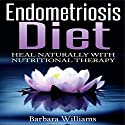 Endometriosis Diet: Heal Naturally with Nutritional Therapy Audiobook by Barbara Williams Narrated by Terry Board