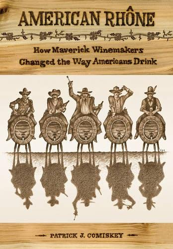 American Rhone: How Maverick Winemakers Changed the Way Americans Drink (Rhone Valley Red Wine)