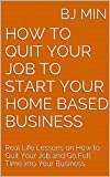 How to Quit Your Job to Start Your Home Based Business: Real Life Lessons on How to Quit Your Job and Go Full Time into Your Business