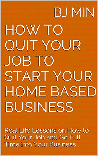 How to Quit Your Job to Start Your Home Based Business: Real Life Lessons on How to Quit Your Job and Go Full Time into Your Business Pdf