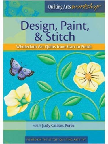 Design, Paint, & Stitch: Wholecloth Quilts from Start to (Quilting Arts Workshop Dvd)