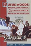 Rufus Woods, the Columbia River, and the Building of Modern Washington, Robert E. Ficken, 0874221226