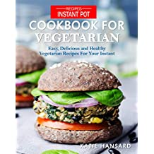 Instant Pot Cookbook for Vegetarian: Easy, Delicious and Healthy Vegetarian Recipes For Your Instant Pot