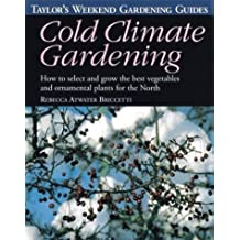 Taylor's Weekend Gardening Guide to Cold Climate Gardening: How to Select and Grow the Best Vegetables and Ornamental Plants for the North